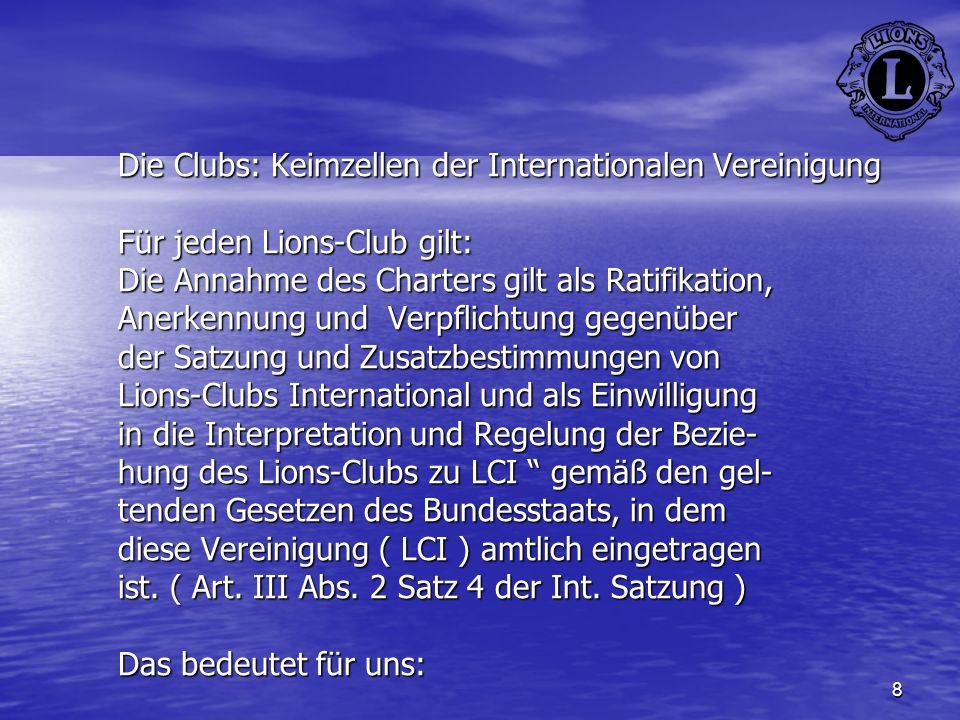 8 Die Clubs: Keimzellen der Internationalen Vereinigung Für jeden Lions-Club gilt: Die Annahme des Charters gilt als Ratifikation, Anerkennung und Ver