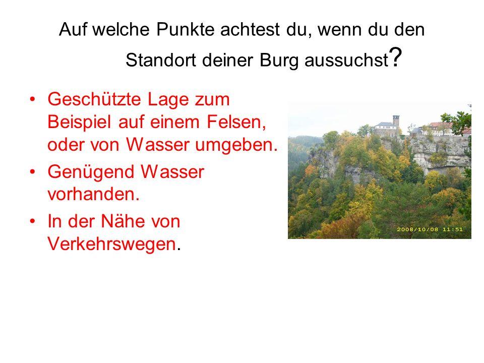 Auf welche Punkte achtest du, wenn du den Standort deiner Burg aussuchst ? Geschützte Lage zum Beispiel auf einem Felsen, oder von Wasser umgeben. Gen