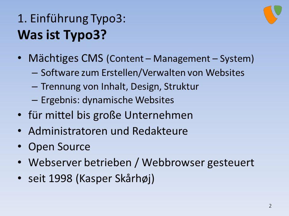 1. Einführung Typo3: Was ist Typo3? Mächtiges CMS (Content – Management – System) – Software zum Erstellen/Verwalten von Websites – Trennung von Inhal