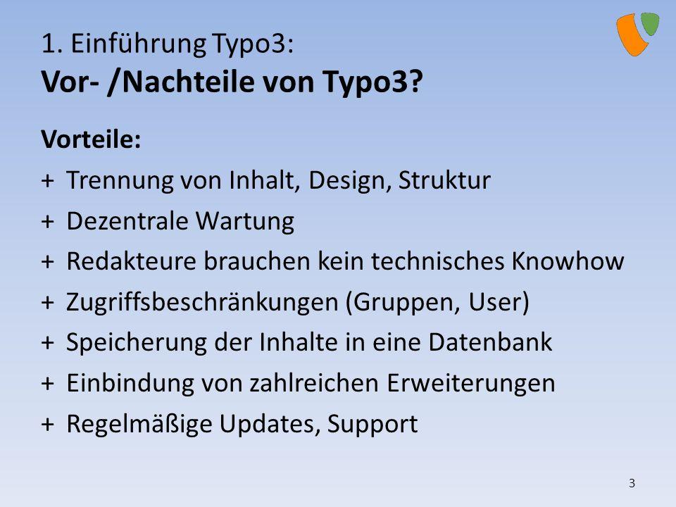 1. Einführung Typo3: Vor- /Nachteile von Typo3? Vorteile: +Trennung von Inhalt, Design, Struktur +Dezentrale Wartung +Redakteure brauchen kein technis