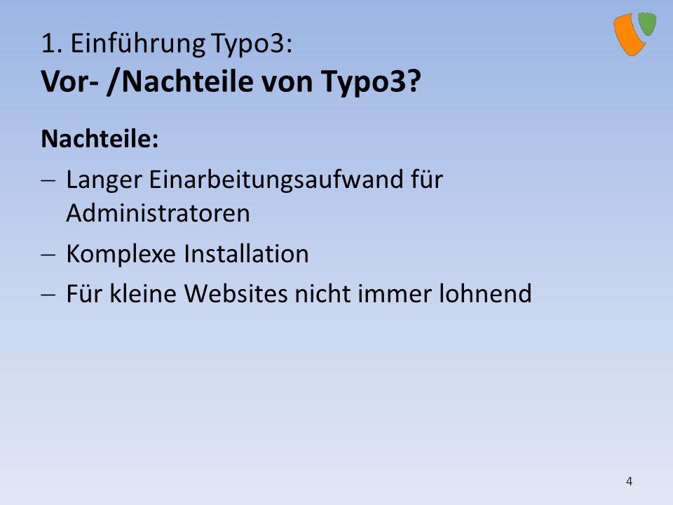 1. Einführung Typo3: Vor- /Nachteile von Typo3? Nachteile: Langer Einarbeitungsaufwand für Administratoren Komplexe Installation Für kleine Websites n