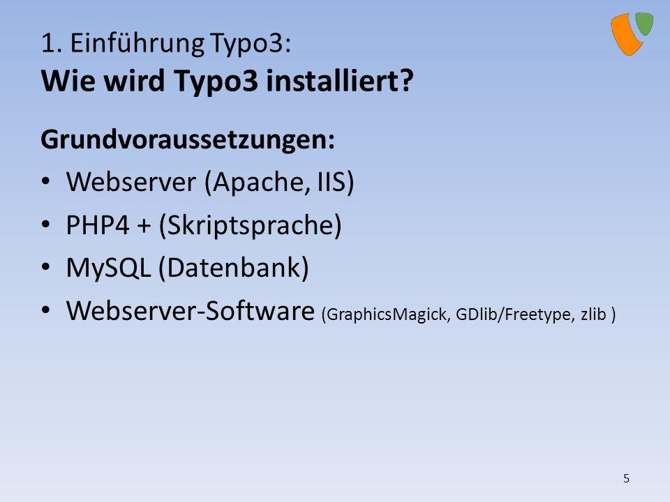 1. Einführung Typo3: Wie wird Typo3 installiert? Grundvoraussetzungen: Webserver (Apache, IIS) PHP4 + (Skriptsprache) MySQL (Datenbank) Webserver-Soft