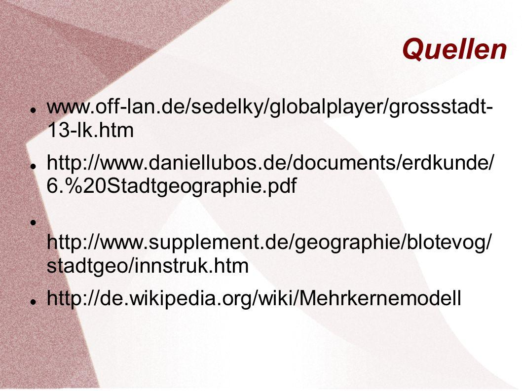 Quellen www.off-lan.de/sedelky/globalplayer/grossstadt- 13-lk.htm http://www.daniellubos.de/documents/erdkunde/ 6.%20Stadtgeographie.pdf http://www.su