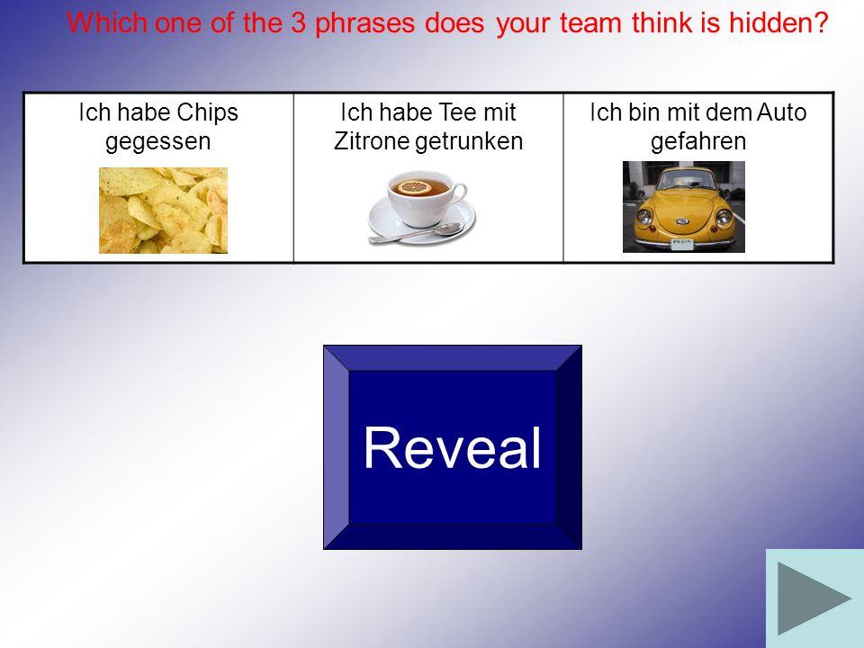 Ich habe Chips gegessen Ich habe Tee mit Zitrone getrunken Ich bin mit dem Auto gefahren Which one of the 3 phrases does your team think is hidden? Re