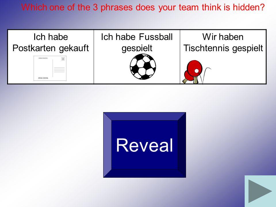 Ich habe Postkarten gekauft Ich habe Fussball gespielt Wir haben Tischtennis gespielt Reveal Which one of the 3 phrases does your team think is hidden