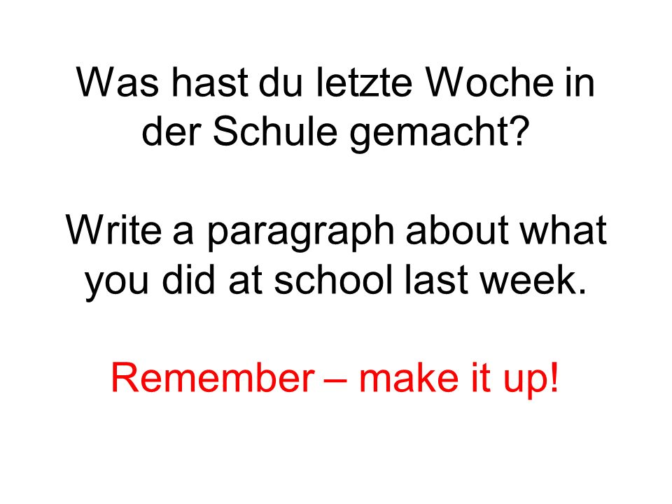 Was hast du letzte Woche in der Schule gemacht? Write a paragraph about what you did at school last week. Remember – make it up!