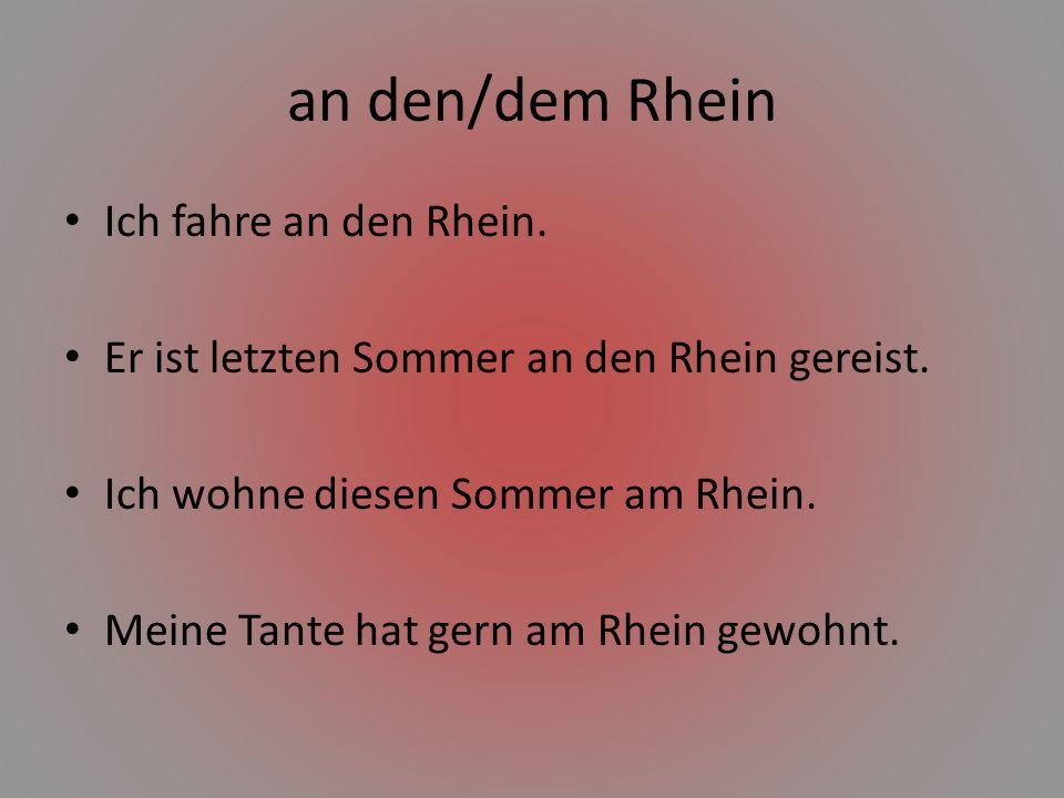 an den/dem Rhein Ich fahre an den Rhein. Er ist letzten Sommer an den Rhein gereist. Ich wohne diesen Sommer am Rhein. Meine Tante hat gern am Rhein g