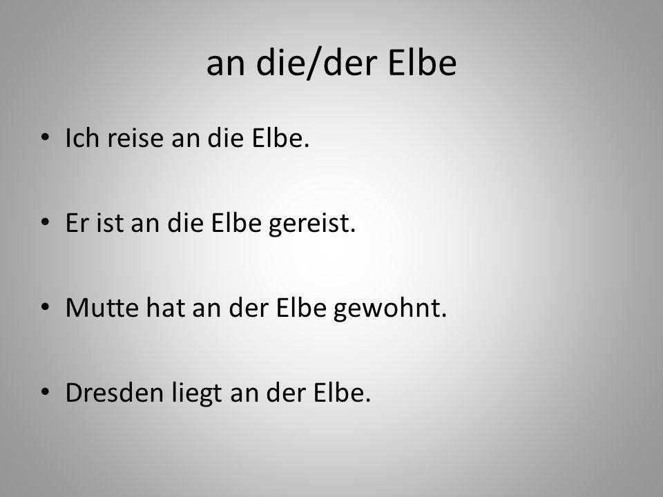 an die/der Elbe Ich reise an die Elbe. Er ist an die Elbe gereist. Mutte hat an der Elbe gewohnt. Dresden liegt an der Elbe.