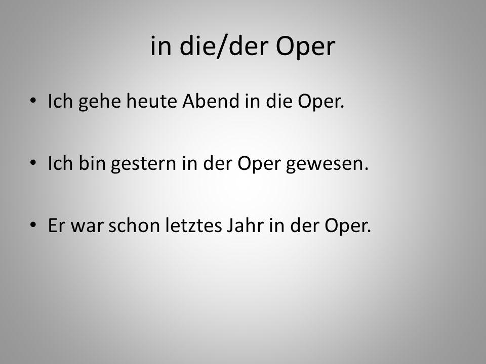 in die/der Oper Ich gehe heute Abend in die Oper. Ich bin gestern in der Oper gewesen. Er war schon letztes Jahr in der Oper.