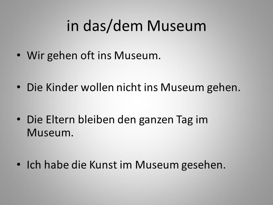 in das/dem Museum Wir gehen oft ins Museum. Die Kinder wollen nicht ins Museum gehen. Die Eltern bleiben den ganzen Tag im Museum. Ich habe die Kunst