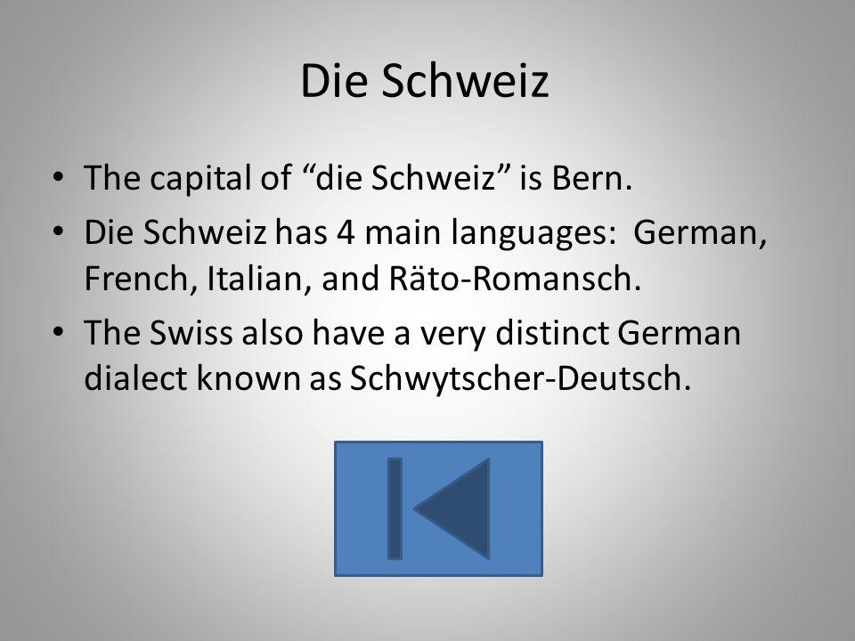 Die Schweiz The capital of die Schweiz is Bern. Die Schweiz has 4 main languages: German, French, Italian, and Räto-Romansch. The Swiss also have a ve