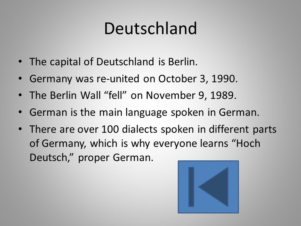 The capital of Deutschland is Berlin. Germany was re-united on October 3, 1990. The Berlin Wall fell on November 9, 1989. German is the main language