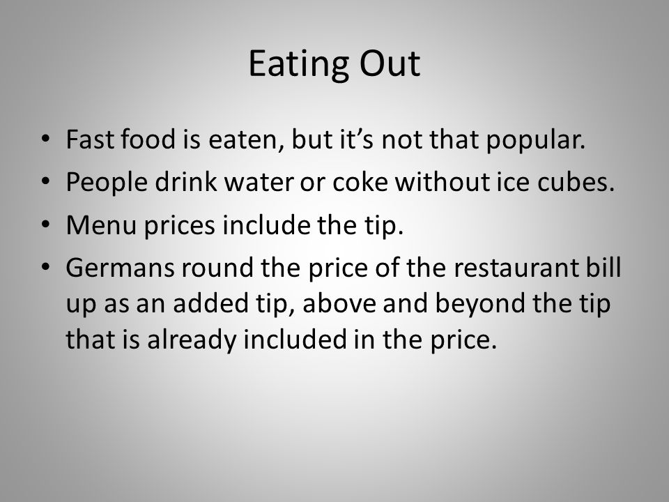 Eating Out Fast food is eaten, but its not that popular. People drink water or coke without ice cubes. Menu prices include the tip. Germans round the