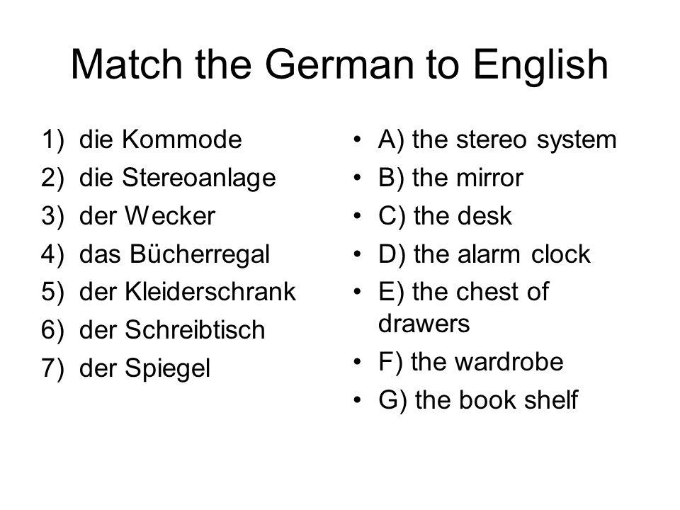 Match the German to English 1)die Kommode 2)die Stereoanlage 3)der Wecker 4)das Bücherregal 5)der Kleiderschrank 6)der Schreibtisch 7)der Spiegel A) t