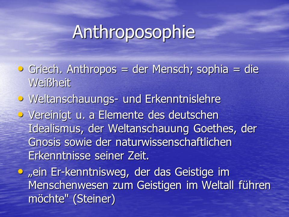 Anthroposophie Anthroposophie Griech. Anthropos = der Mensch; sophia = die Weißheit Griech. Anthropos = der Mensch; sophia = die Weißheit Weltanschauu