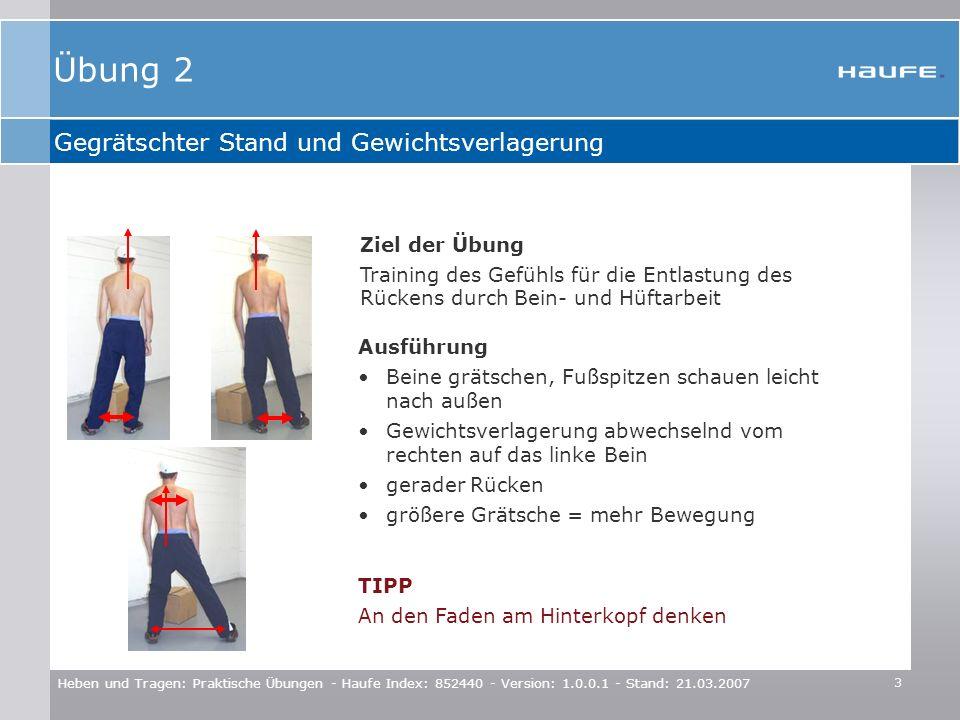 4 Heben und Tragen: Praktische Übungen - Haufe Index: 852440 - Version: 1.0.0.1 - Stand: 21.03.2007 Schrittstellung und Gewichtsverlagerung nach vorne und hinten Ziel der Übung Entlastung für den Rücken durch Bein- und Hüftarbeit Training einer Bückvariante TIPP Das Brustbein strebt Richtung Nase Ausführung kurzer Schritt nach vorne Gewichtsverlagerung abwechselnd vom vorderen auf das hintere Bein dabei Hüft- und Kniegelenke beugen Rücken bleibt lang Übung 3