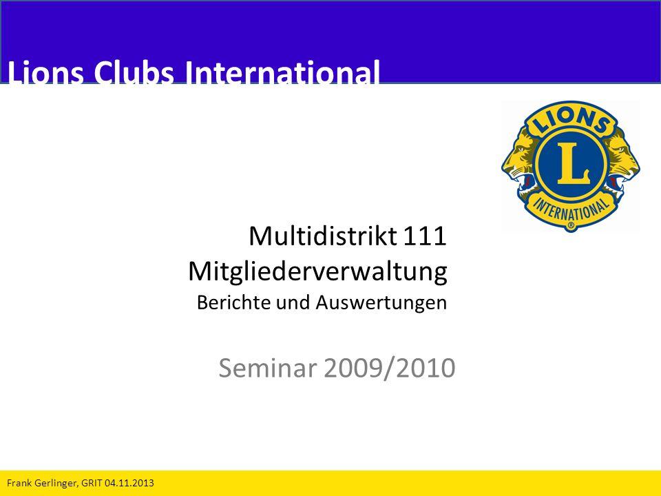 Multidistrikt 111 Mitgliederverwaltung Berichte und Auswertungen Seminar 2009/2010 Frank Gerlinger, GRIT 04.11.2013 Lions Clubs International