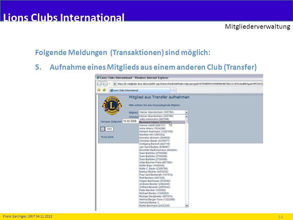 Lions Clubs International Mitgliederverwaltung 14 Frank Gerlinger, GRIT 04.11.2013 Folgende Meldungen (Transaktionen) sind möglich: 5.Aufnahme eines M
