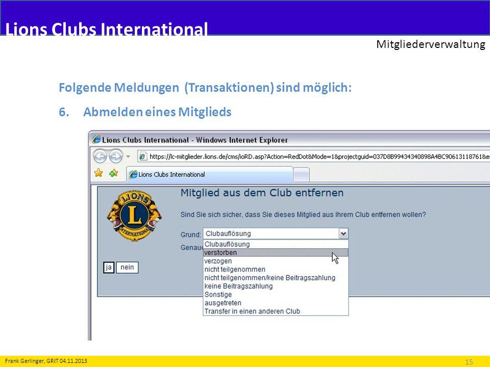 Lions Clubs International Mitgliederverwaltung 15 Frank Gerlinger, GRIT 04.11.2013 Folgende Meldungen (Transaktionen) sind möglich: 6.Abmelden eines M