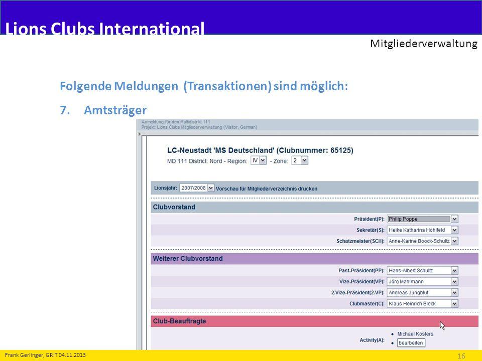 Lions Clubs International Mitgliederverwaltung 16 Frank Gerlinger, GRIT 04.11.2013 Folgende Meldungen (Transaktionen) sind möglich: 7.Amtsträger