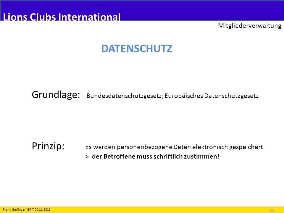 Lions Clubs International Mitgliederverwaltung 21 Frank Gerlinger, GRIT 04.11.2013 DATENSCHUTZ Grundlage: Bundesdatenschutzgesetz; Europäisches Datens