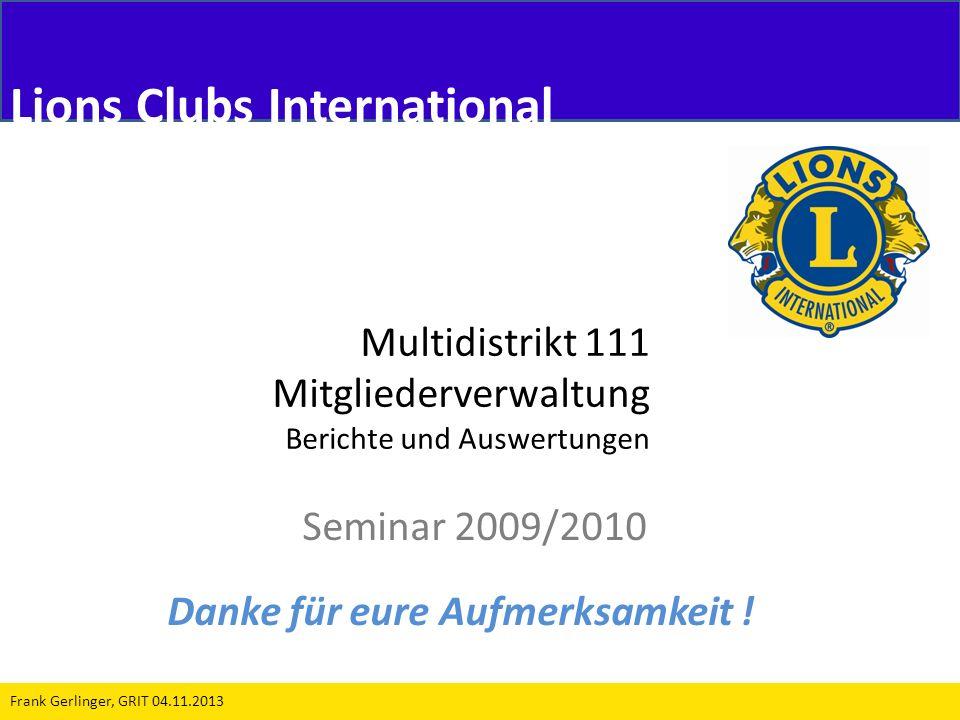 Multidistrikt 111 Mitgliederverwaltung Berichte und Auswertungen Seminar 2009/2010 Frank Gerlinger, GRIT 04.11.2013 Lions Clubs International Danke fü