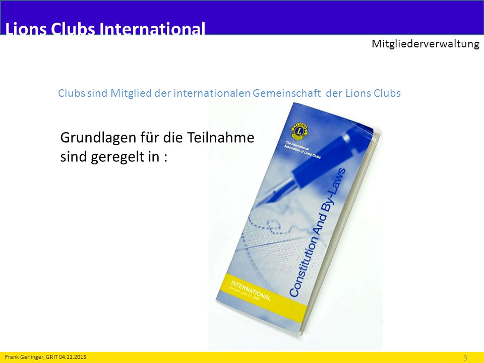 Lions Clubs International Mitgliederverwaltung 4 Frank Gerlinger, GRIT 04.11.2013 Clubs sind Mitglied der internationalen Gemeinschaft der Lions Clubs Zwei Pflichten sind Voraussetzung für die Teilnahme: 1.