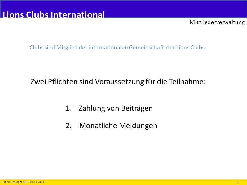Lions Clubs International Mitgliederverwaltung 4 Frank Gerlinger, GRIT 04.11.2013 Clubs sind Mitglied der internationalen Gemeinschaft der Lions Clubs