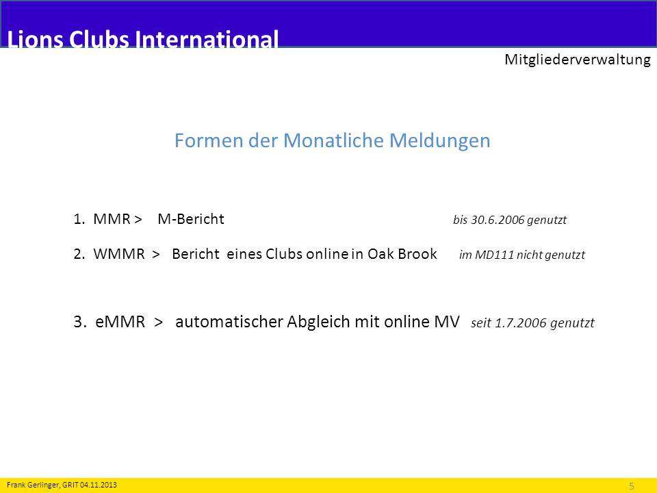 Lions Clubs International Mitgliederverwaltung 5 Frank Gerlinger, GRIT 04.11.2013 Formen der Monatliche Meldungen 1. MMR > M-Bericht bis 30.6.2006 gen