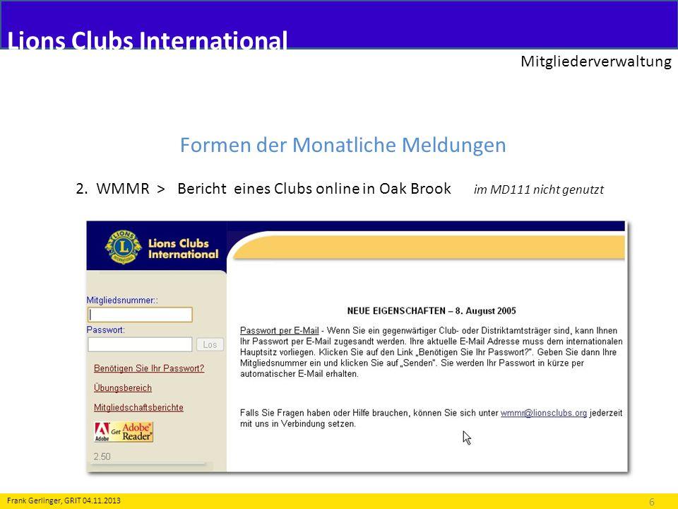 Lions Clubs International Mitgliederverwaltung 6 Frank Gerlinger, GRIT 04.11.2013 Formen der Monatliche Meldungen 2. WMMR > Bericht eines Clubs online