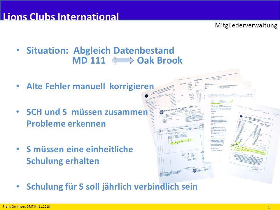 Lions Clubs International Mitgliederverwaltung 9 Frank Gerlinger, GRIT 04.11.2013 Situation: Abgleich Datenbestand MD 111 Oak Brook Alte Fehler manuel