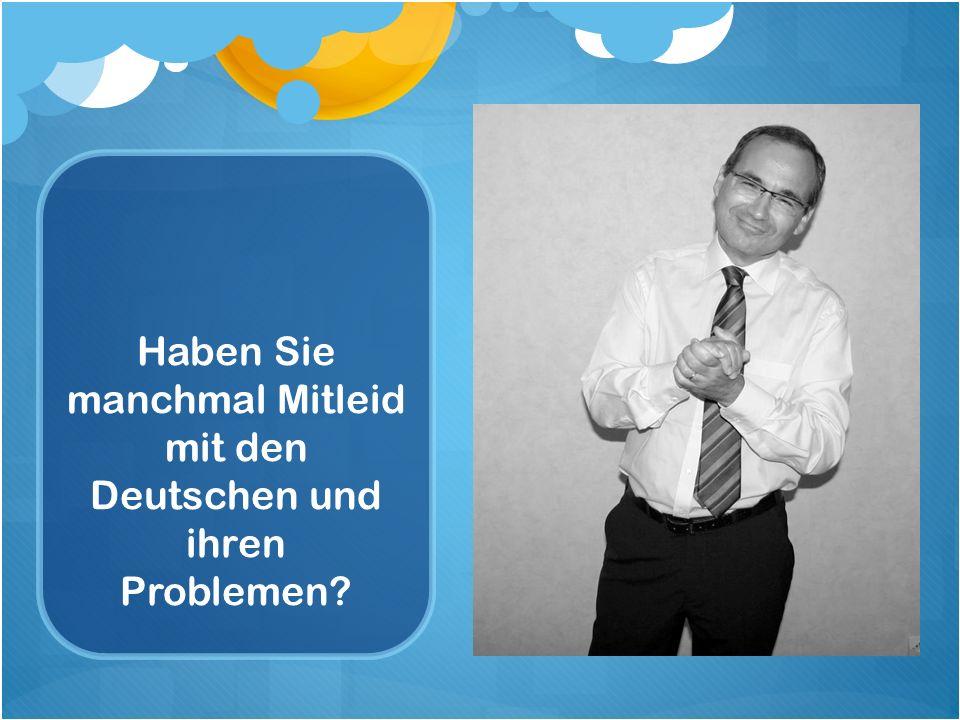 Haben Sie manchmal Mitleid mit den Deutschen und ihren Problemen?