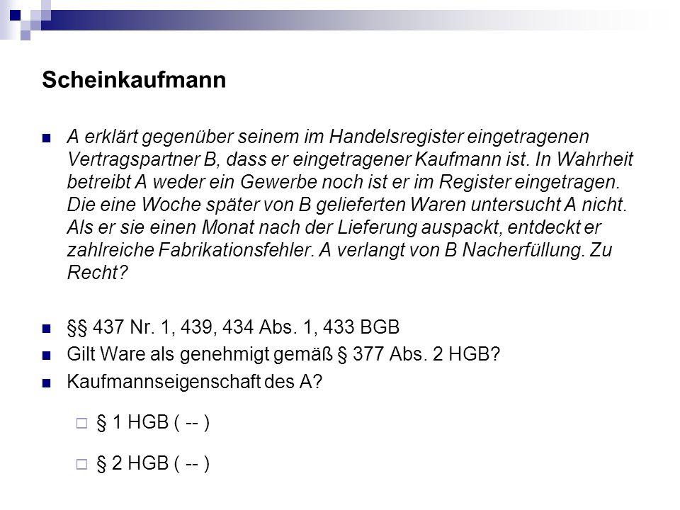 Scheinkaufmann A erklärt gegenüber seinem im Handelsregister eingetragenen Vertragspartner B, dass er eingetragener Kaufmann ist. In Wahrheit betreibt