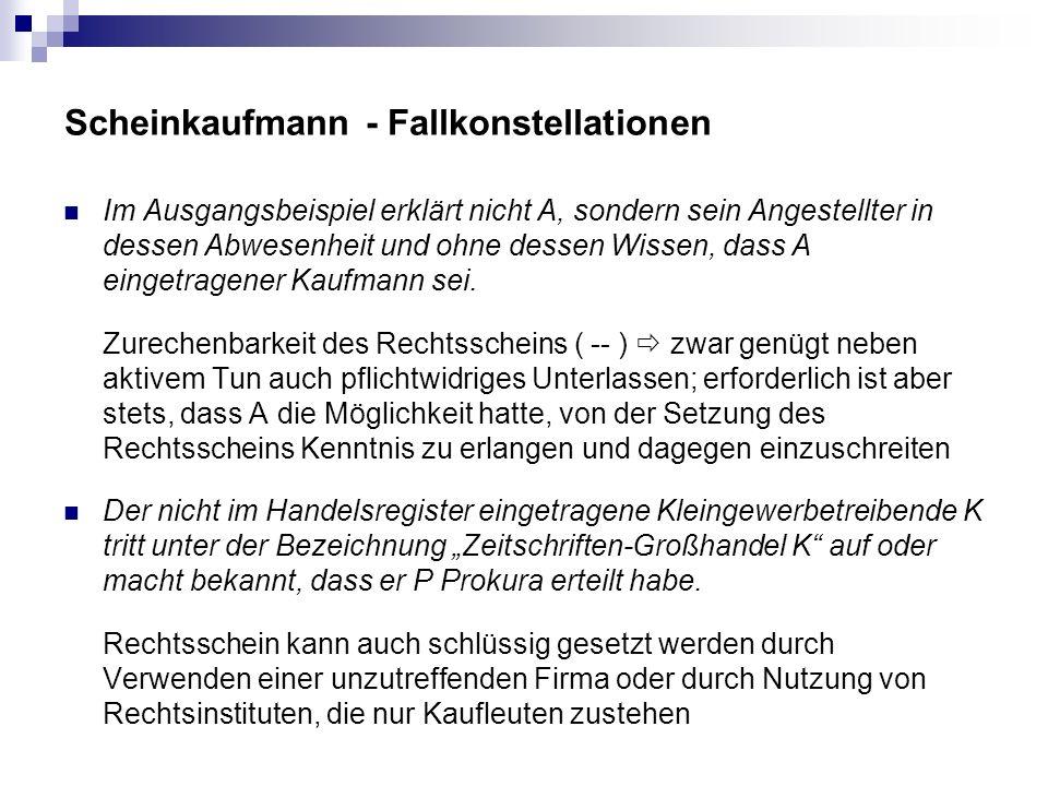 Scheinkaufmann - Fallkonstellationen Im Ausgangsbeispiel erklärt nicht A, sondern sein Angestellter in dessen Abwesenheit und ohne dessen Wissen, dass