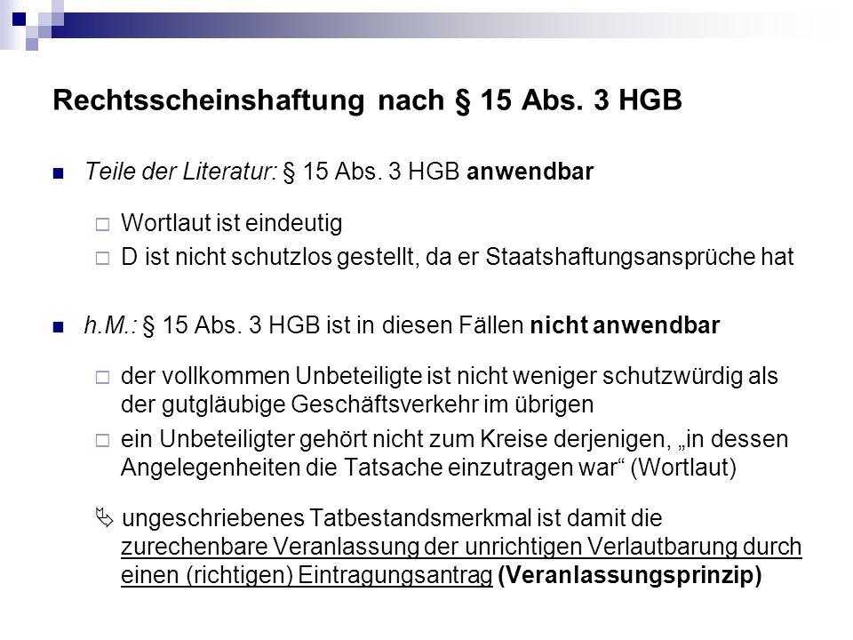 Rechtsscheinshaftung nach § 15 Abs. 3 HGB Teile der Literatur: § 15 Abs. 3 HGB anwendbar Wortlaut ist eindeutig D ist nicht schutzlos gestellt, da er