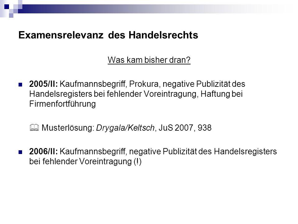 Examensrelevanz des Handelsrechts Was kam bisher dran? 2005/II: Kaufmannsbegriff, Prokura, negative Publizität des Handelsregisters bei fehlender Vore