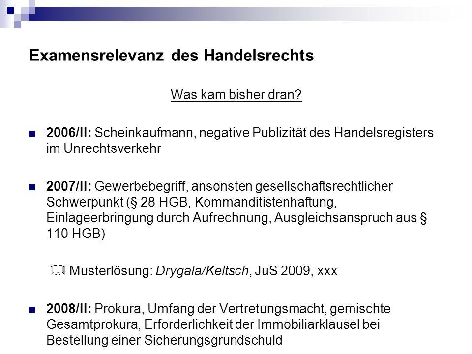 Examensrelevanz des Handelsrechts Was kam bisher dran? 2006/II: Scheinkaufmann, negative Publizität des Handelsregisters im Unrechtsverkehr 2007/II: G