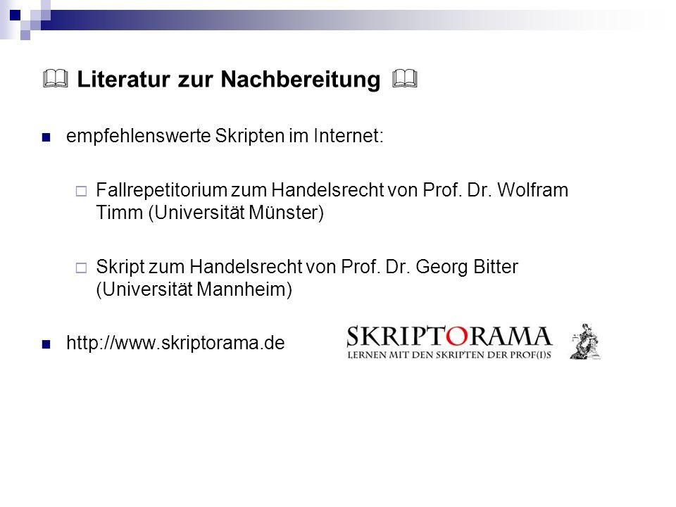 Literatur zur Nachbereitung empfehlenswerte Skripten im Internet: Fallrepetitorium zum Handelsrecht von Prof. Dr. Wolfram Timm (Universität Münster) S