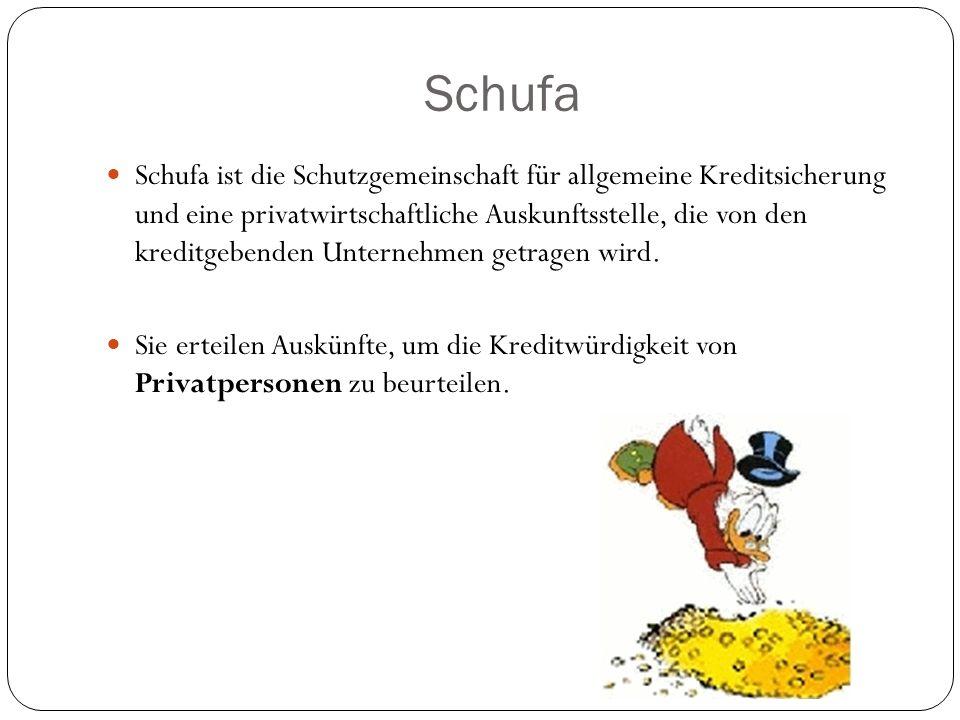 Schufa Schufa ist die Schutzgemeinschaft für allgemeine Kreditsicherung und eine privatwirtschaftliche Auskunftsstelle, die von den kreditgebenden Unt