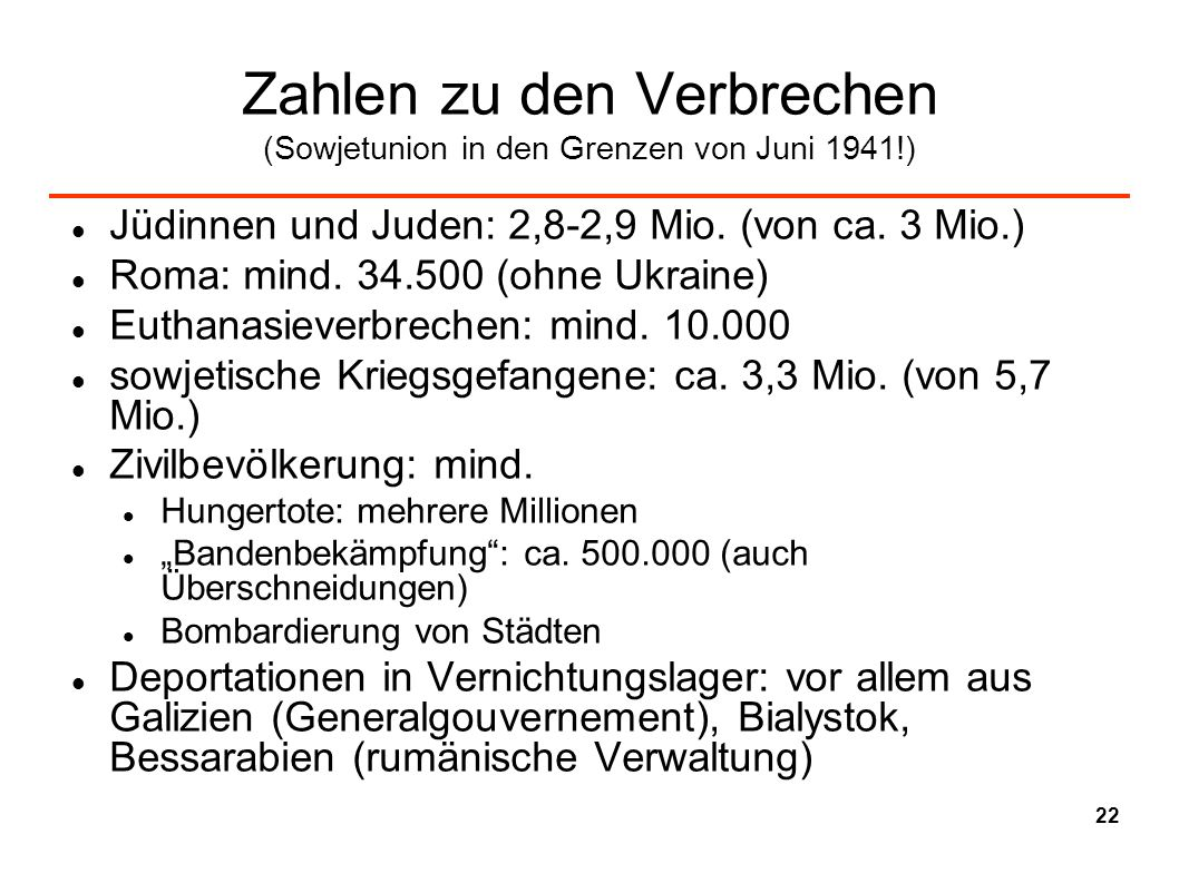 Zahlen zu den Verbrechen (Sowjetunion in den Grenzen von Juni 1941!) Jüdinnen und Juden: 2,8-2,9 Mio. (von ca. 3 Mio.) Roma: mind. 34.500 (ohne Ukrain