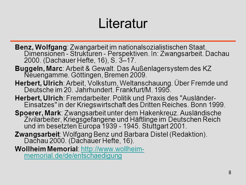 8 Literatur Benz, Wolfgang: Zwangarbeit im nationalsozialistischen Staat. Dimensionen - Strukturen - Perspektiven. In: Zwangsarbeit. Dachau 2000. (Dac