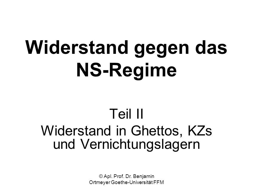 © Apl. Prof. Dr. Benjamin Ortmeyer Goethe-Universität FFM Widerstand gegen das NS-Regime Teil II Widerstand in Ghettos, KZs und Vernichtungslagern