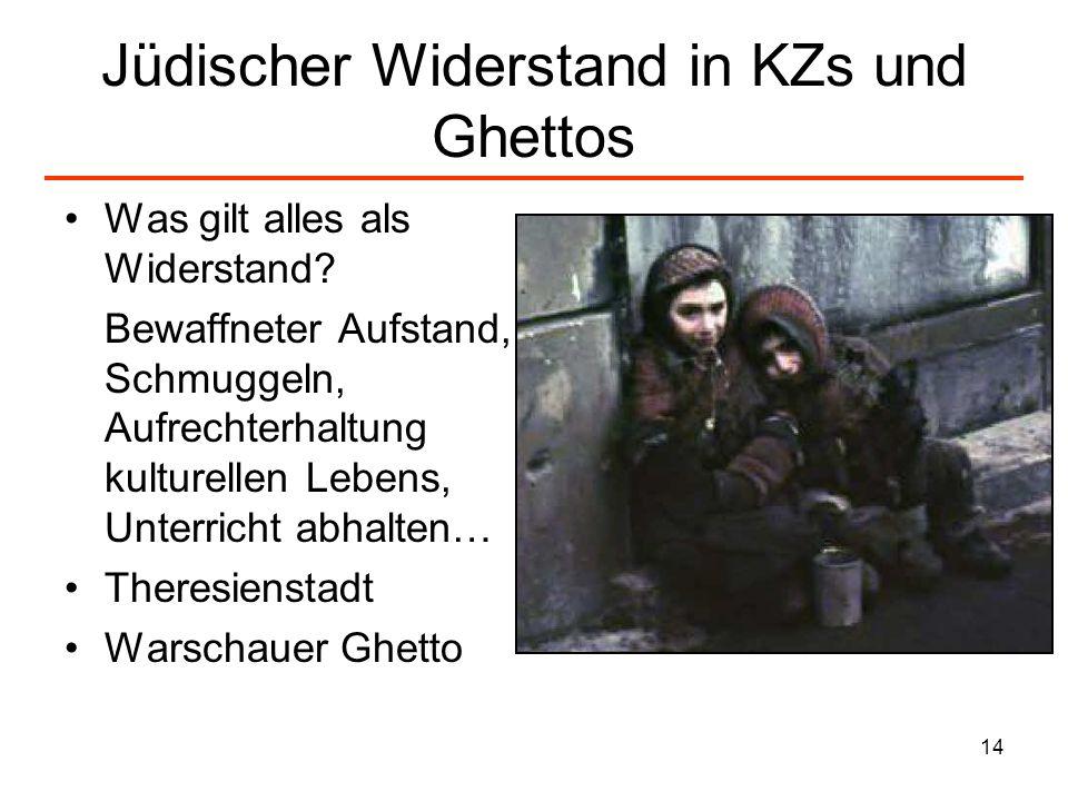 14 Jüdischer Widerstand in KZs und Ghettos Was gilt alles als Widerstand? Bewaffneter Aufstand, Schmuggeln, Aufrechterhaltung kulturellen Lebens, Unte