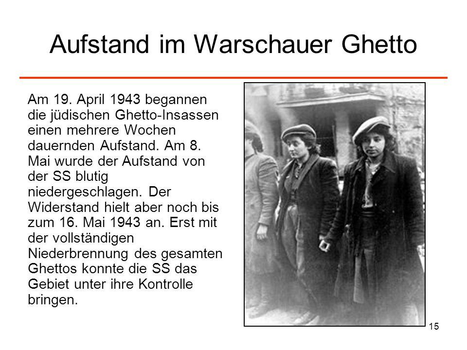 15 Aufstand im Warschauer Ghetto Am 19. April 1943 begannen die jüdischen Ghetto-Insassen einen mehrere Wochen dauernden Aufstand. Am 8. Mai wurde der