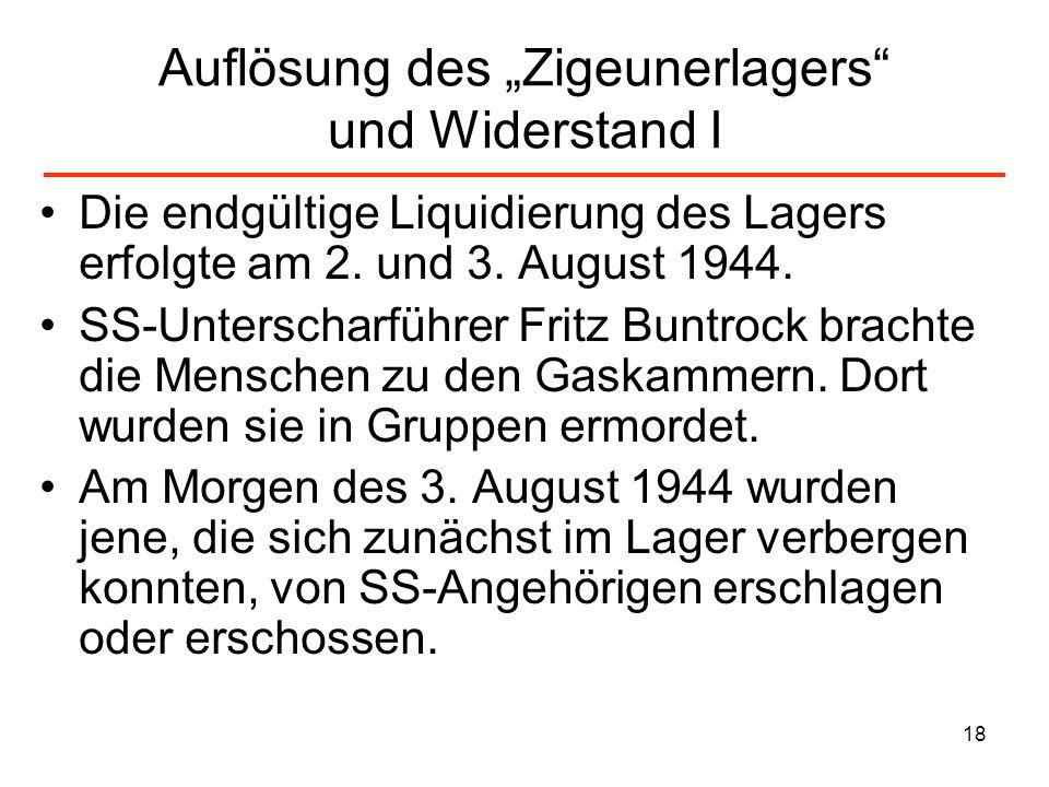 18 Auflösung des Zigeunerlagers und Widerstand I Die endgültige Liquidierung des Lagers erfolgte am 2. und 3. August 1944. SS-Unterscharführer Fritz B