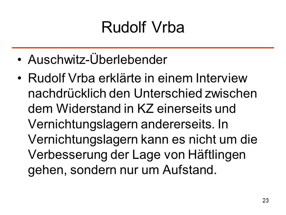 23 Rudolf Vrba Auschwitz-Überlebender Rudolf Vrba erklärte in einem Interview nachdrücklich den Unterschied zwischen dem Widerstand in KZ einerseits u