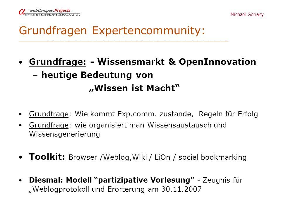 Michael Goriany webCampus:Projects www.webcampusprojects.edublogs.org Grundfragen Expertencommunity: ____________________________________________________________________________ Grundfrage: - Wissensmarkt & OpenInnovation – heutige Bedeutung von Wissen ist Macht Grundfrage: Wie kommt Exp.comm.