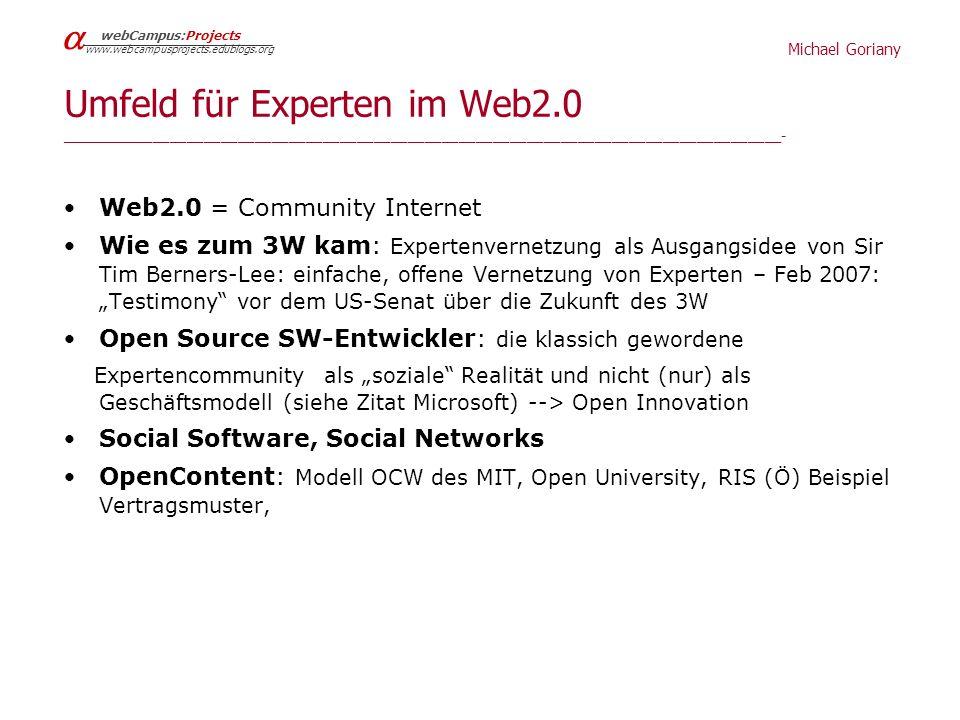 Michael Goriany webCampus:Projects www.webcampusprojects.edublogs.org Umfeld für Experten im Web2.0 _____________________________________________________________________________________- Web2.0 = Community Internet Wie es zum 3W kam: Expertenvernetzung als Ausgangsidee von Sir Tim Berners-Lee: einfache, offene Vernetzung von Experten – Feb 2007: Testimony vor dem US-Senat über die Zukunft des 3W Open Source SW-Entwickler: die klassich gewordene Expertencommunity als soziale Realität und nicht (nur) als Geschäftsmodell (siehe Zitat Microsoft) --> Open Innovation Social Software, Social Networks OpenContent: Modell OCW des MIT, Open University, RIS (Ö) Beispiel Vertragsmuster,