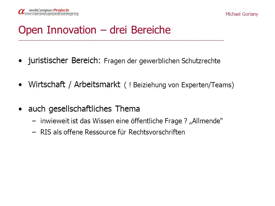 Michael Goriany webCampus:Projects www.webcampusprojects.edublogs.org Open Innovation – drei Bereiche _____________________________________________________________________________________ juristischer Bereich: Fragen der gewerblichen Schutzrechte Wirtschaft / Arbeitsmarkt ( .