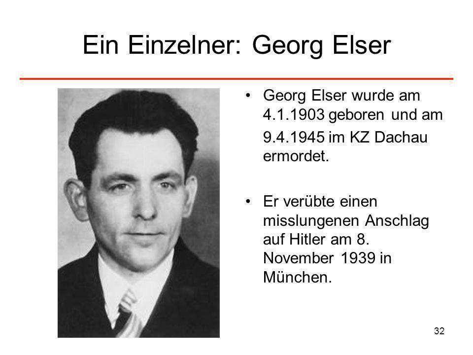 32 Ein Einzelner: Georg Elser Georg Elser wurde am 4.1.1903 geboren und am 9.4.1945 im KZ Dachau ermordet. Er verübte einen misslungenen Anschlag auf